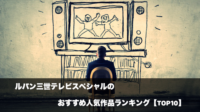ルパン三世テレビスペシャルのおすすめ人気作品ランキング【TOP10】